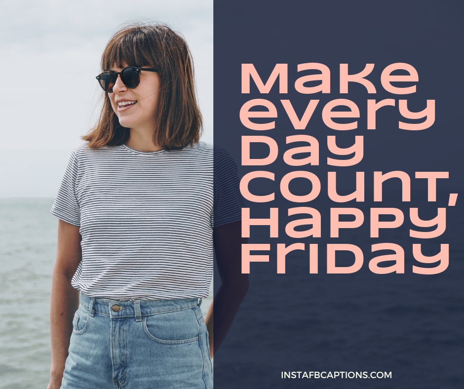 Love Friday Captions for Instagram  - Make every day count Happy Friday - 50+ FRIDAY Instagram Captions 2021