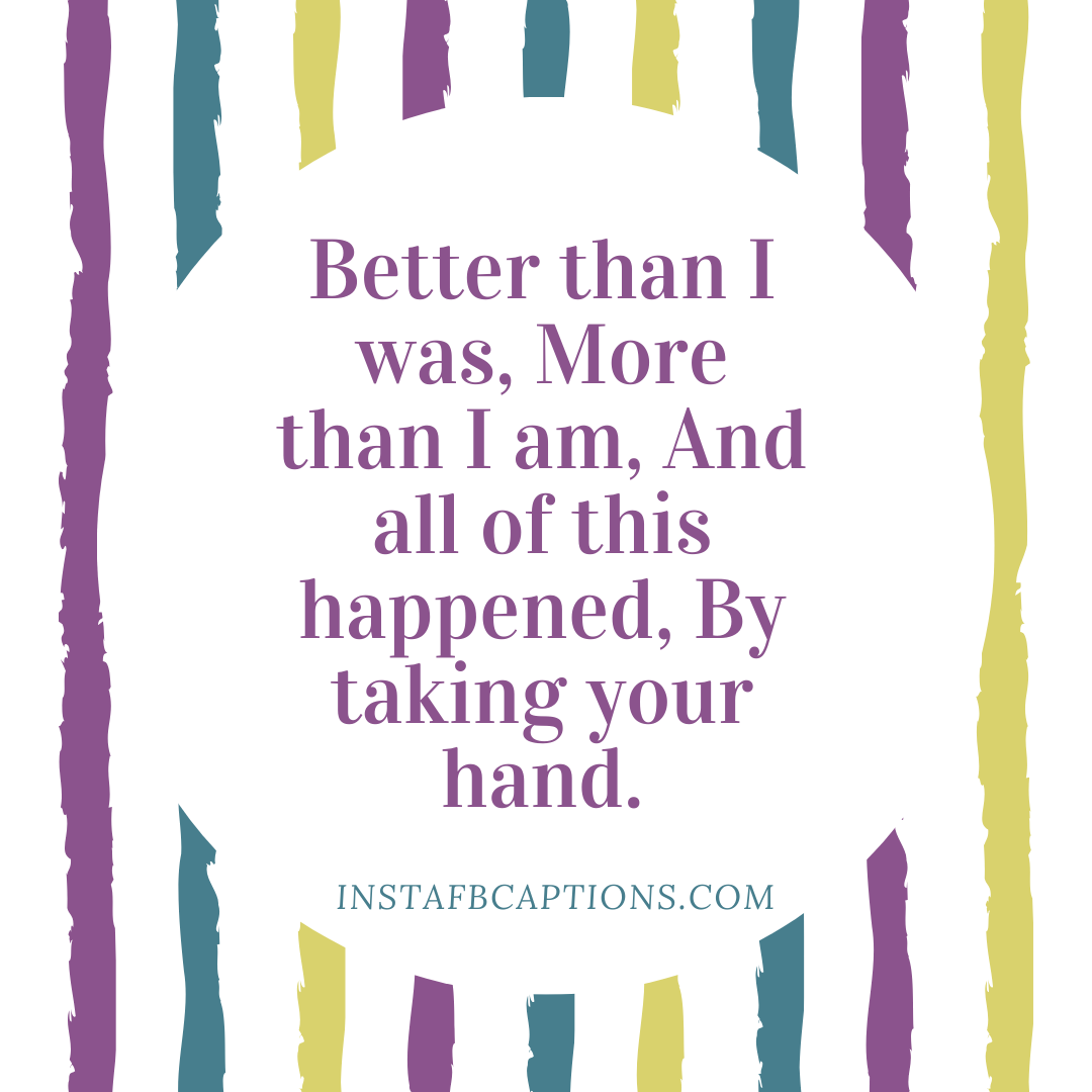 Better Than I Was, More Than I Am, And All Of This Happened, By Taking Your Hand  - Better than I was More than I am And all of this happened By taking your hand - Indian Wedding Captions for all your Lockdown Functions