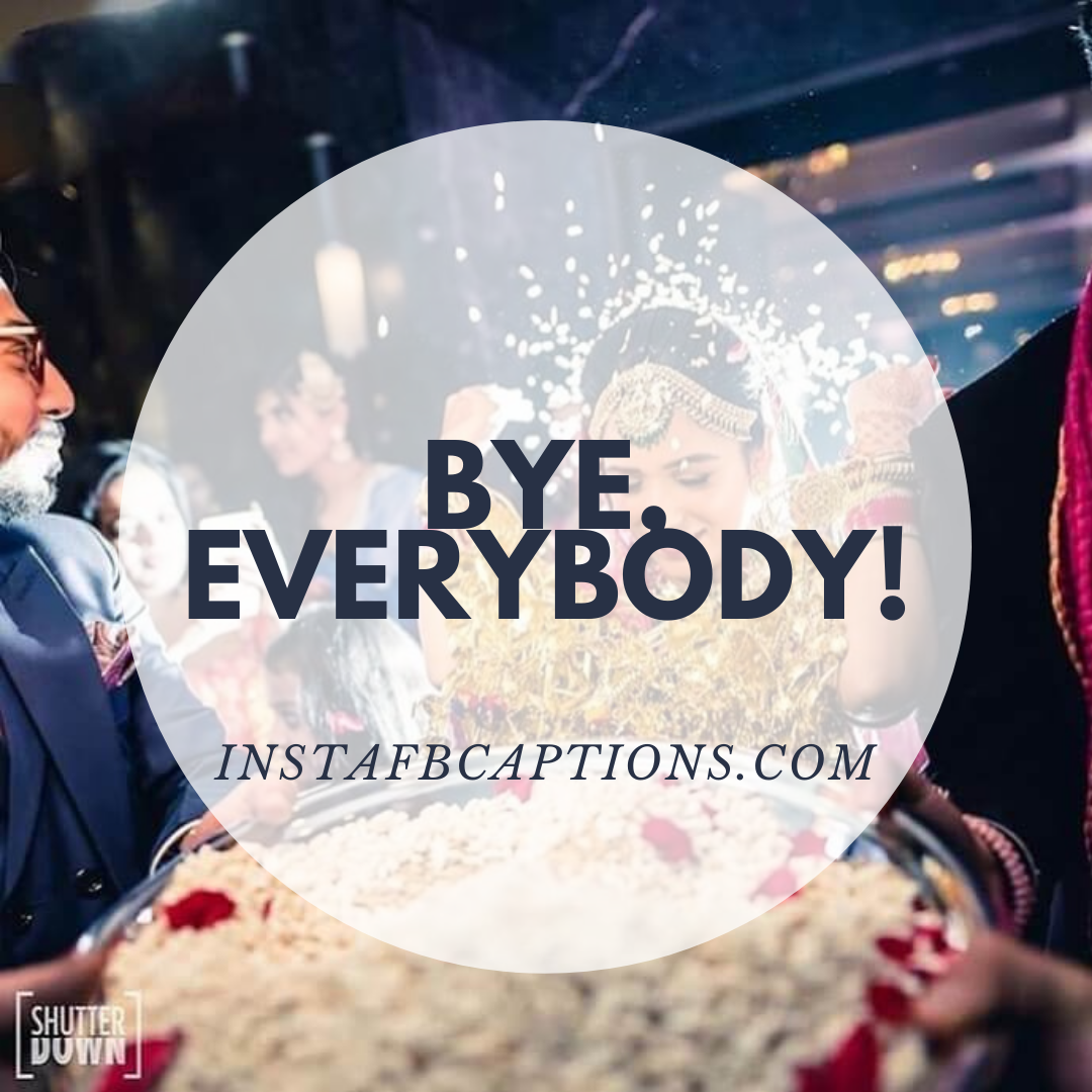 Bye, Everybody! (1)  - Bye everybody 1 1 - Indian Wedding Captions for all your Lockdown Functions