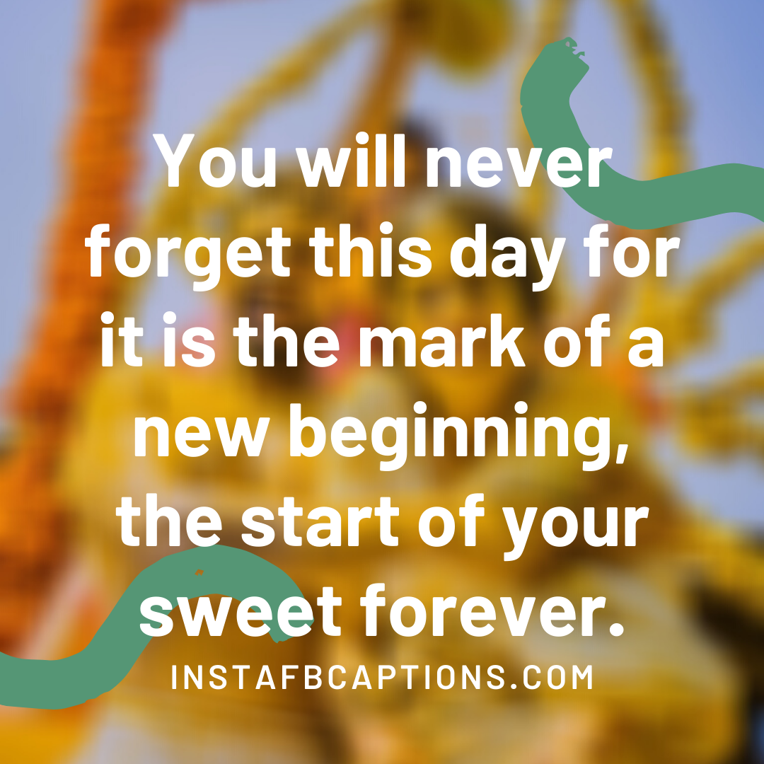 You Will Never Forget This Day For It Is The Mark Of A New Beginning, The Start Of Your Sweet Forever  - You will never forget this day for it is the mark of a new beginning the start of your sweet forever - Indian Wedding Captions for all your Lockdown Functions