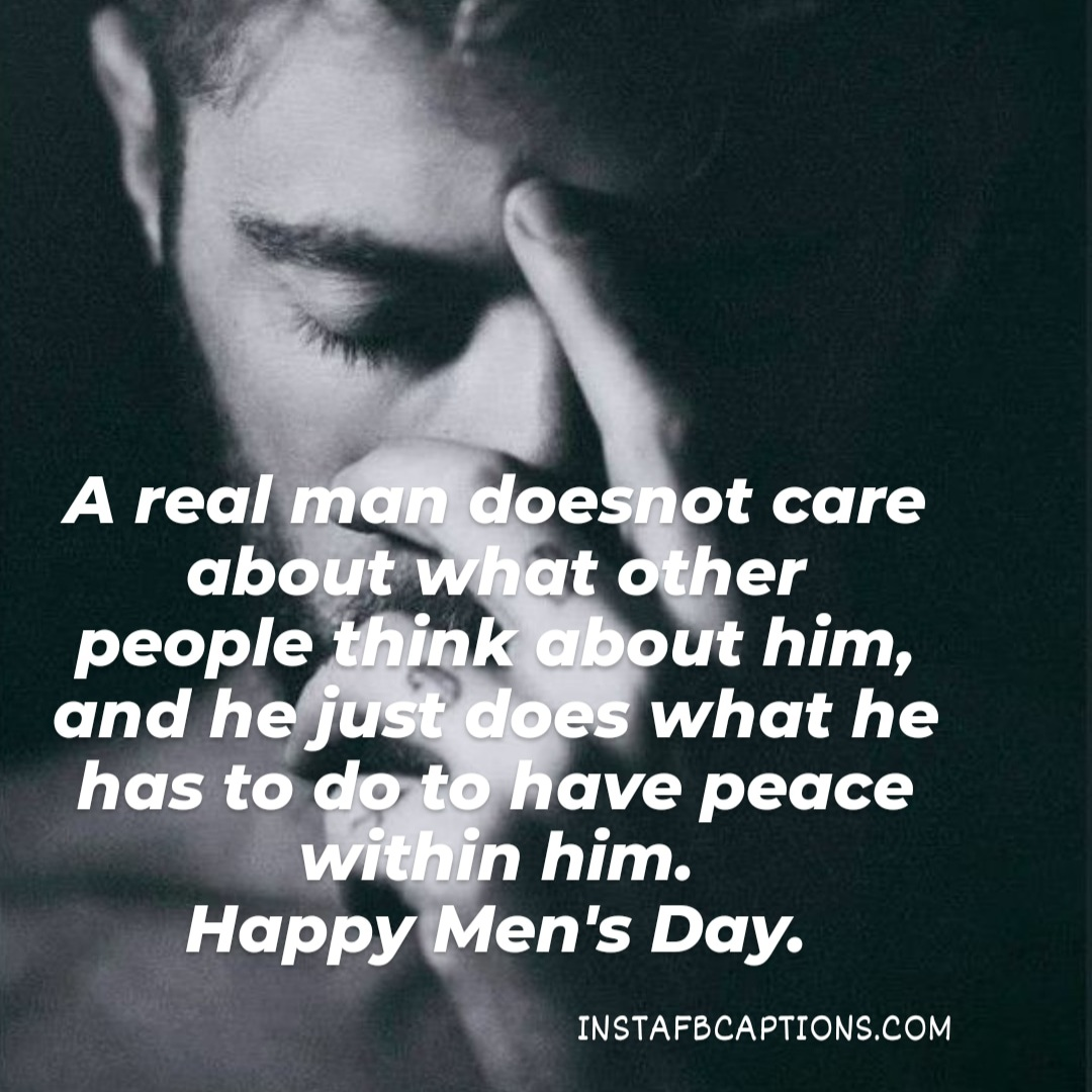 A Real Man Does Not Care About What Other People Think About Him, And He Just Does What He Has To Do To Have Peace Within Him  - A real man does not care about what other people think about him and he just does what he has to do to have peace within him - INTERNATIONAL MEN's DAY Captions & Quotes 2021