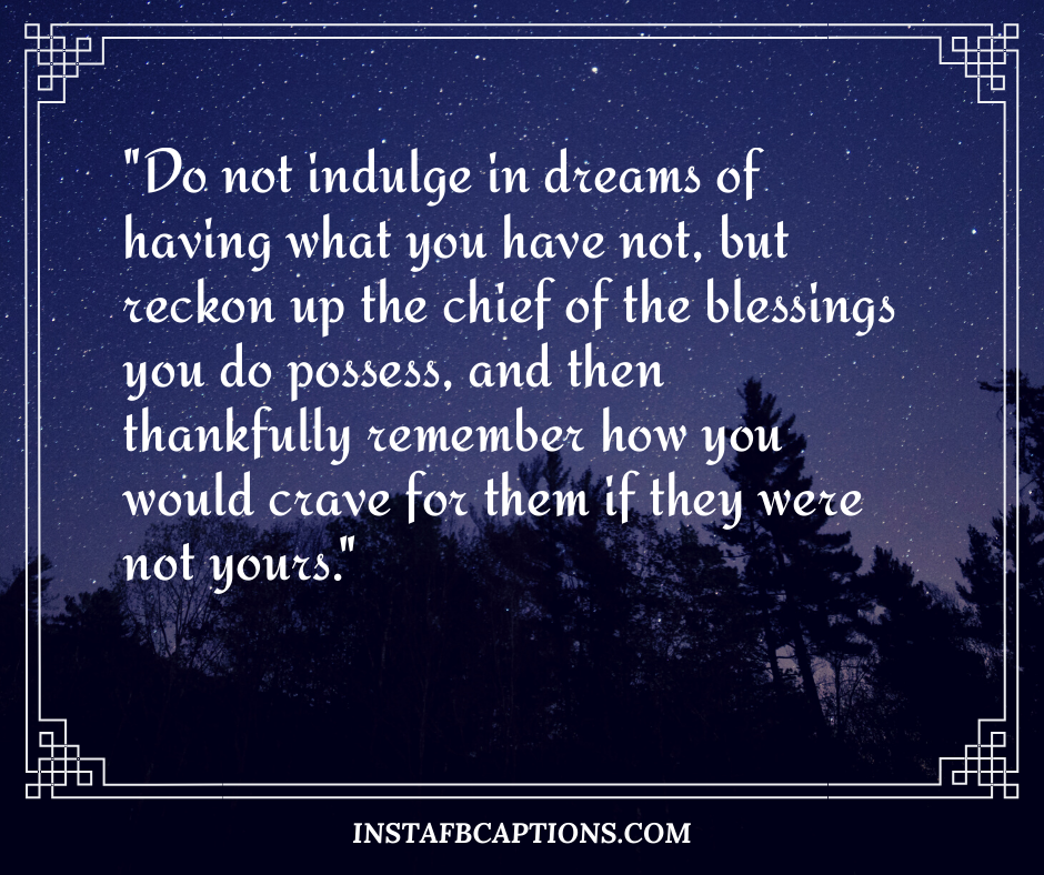 December Captions  - Do not indulge in dreams of having what you have not but reckon up the chief of the blessings you do possess and then thankfully remember how you would crave for them if they were not yours - 180+ DECEMBER Instagram Captions & Quotes 2021