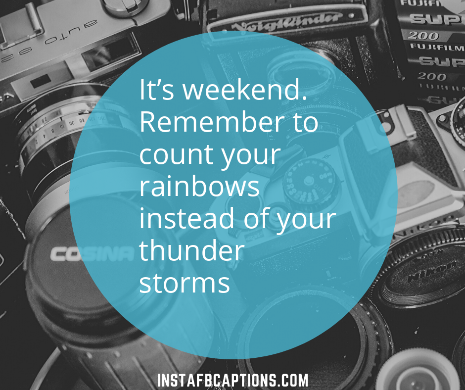 Its Weekend. Remember To Count Your Rainbows Instead Of Your Thunder Storms  - its weekend - 500+ WEEKEND Instagram Captions 2021